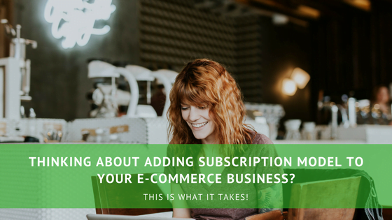 Thinking about adding subscription model to your e-Commerce Business?