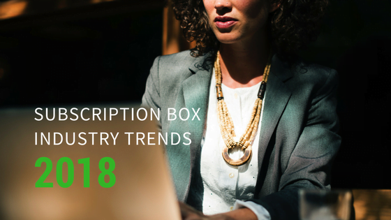 SUBSCRIPTION BOX INDUSTRY TRENDS TO LOOK FORWARD TO IN 2018