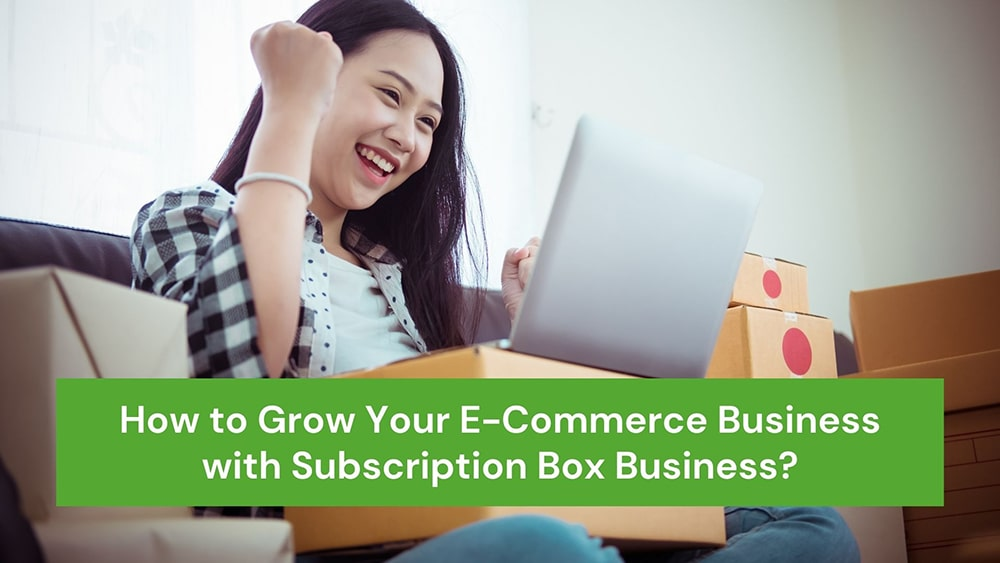 How to Grow Your E-Commerce Business with Subscription Box Business?