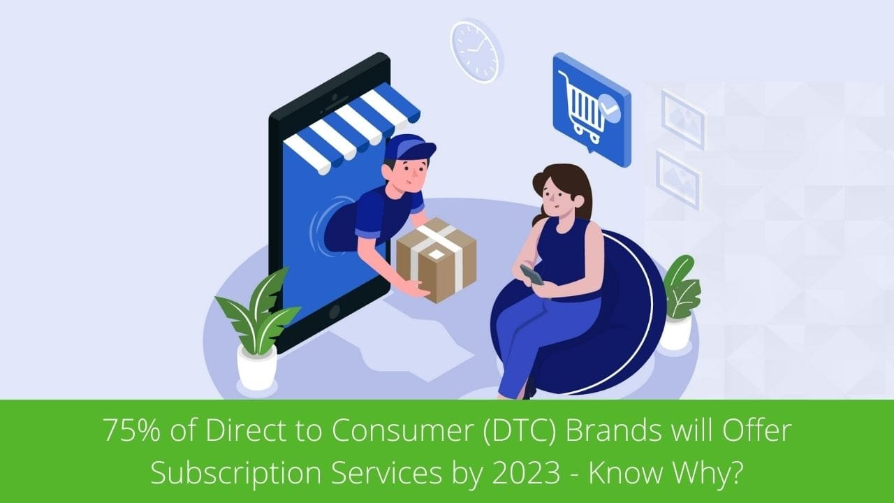 75% of Direct to Consumer (DTC) Brands will Offer Subscription Services by 2023 - Know Why?